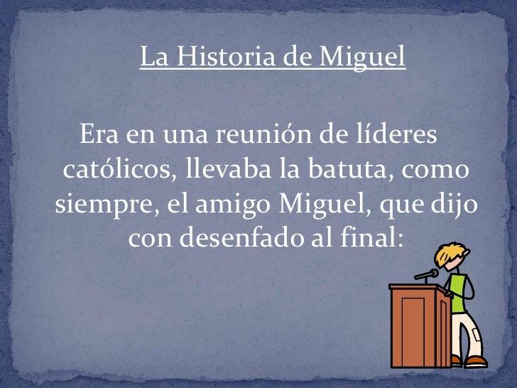 La Historia de Miguel <br />Era en una reunión de líderes católicos, llevaba la batuta, como siempre, el amigo Miguel, que...