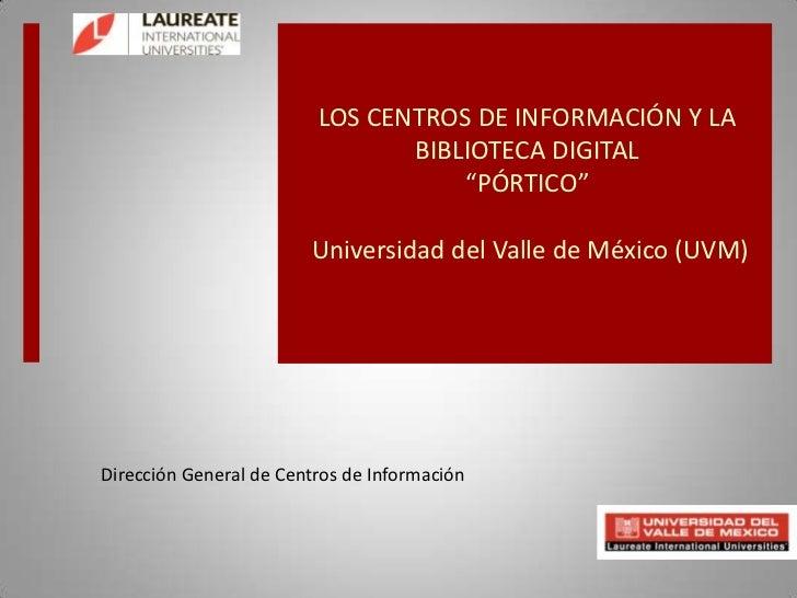"""LOS CENTROS DE INFORMACIÓN Y LA BIBLIOTECA DIGITAL""""PÓRTICO"""" Universidad del Valle de México (UVM) <br />Dirección General ..."""