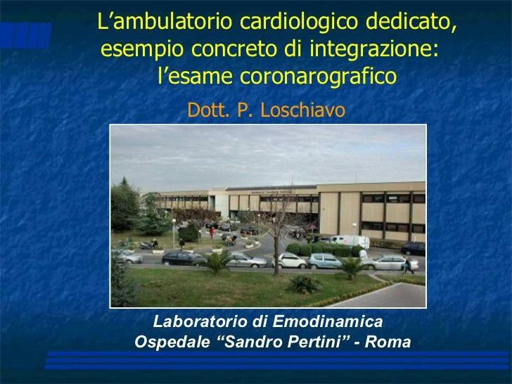 """Laboratorio di Emodinamica Ospedale """"Sandro Pertini"""" - Roma Dott. P. Loschiavo L'ambulatorio cardiologico dedicato, esempi..."""