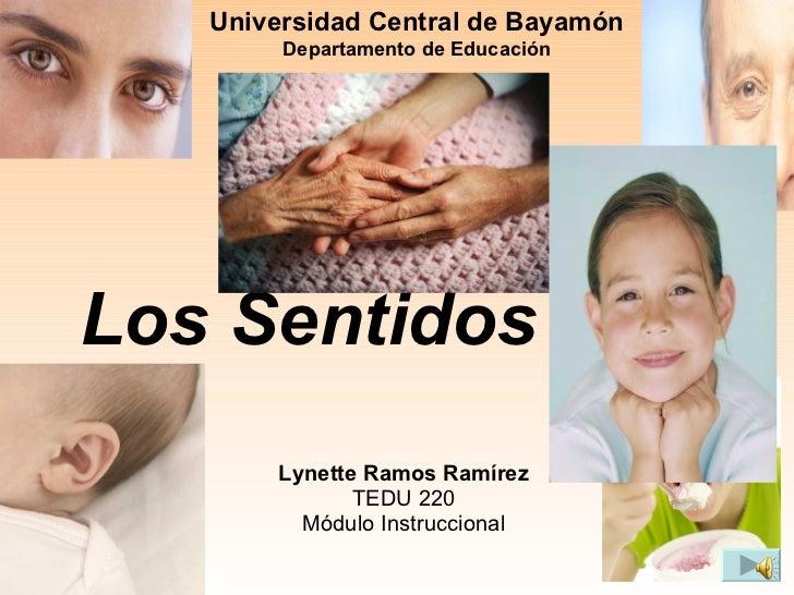 Los Sentidos Lynette Ramos Ramírez TEDU 220 Módulo Instruccional Universidad Central de Bayamón  Departamento de Educación