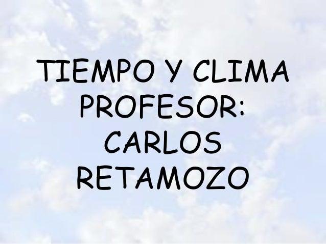 TIEMPO Y CLIMA PROFESOR: CARLOS RETAMOZO