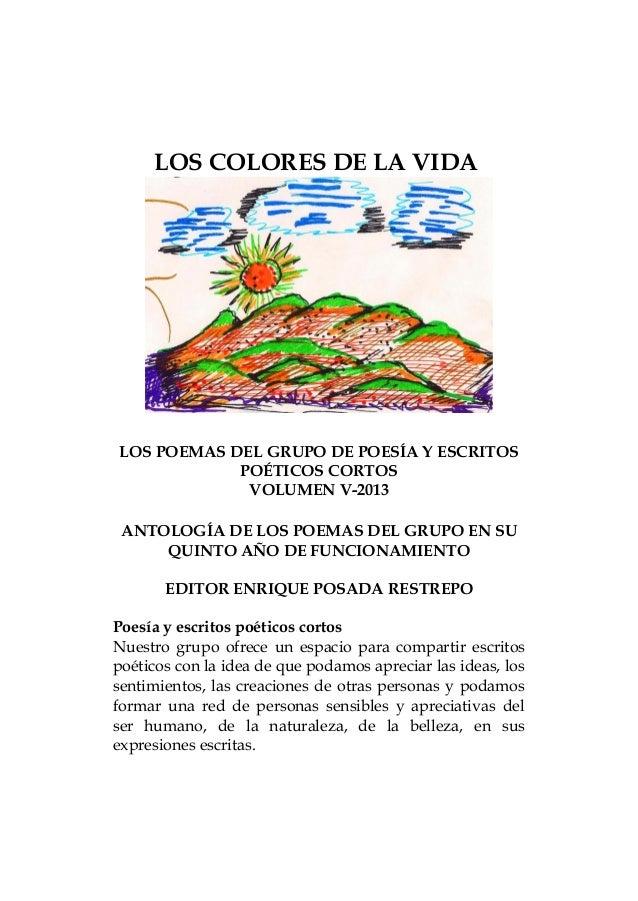 LOS COLORES DE LA VIDA LOS POEMAS DEL GRUPO DE POESÍA Y ESCRITOS POÉTICOS CORTOS VOLUMEN V-2013 ANTOLOGÍA DE LOS POEMAS DE...