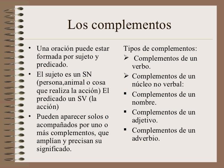 Los complementos <ul><li>Una oración puede estar formada por sujeto y predicado. </li></ul><ul><li>El sujeto es un SN (per...