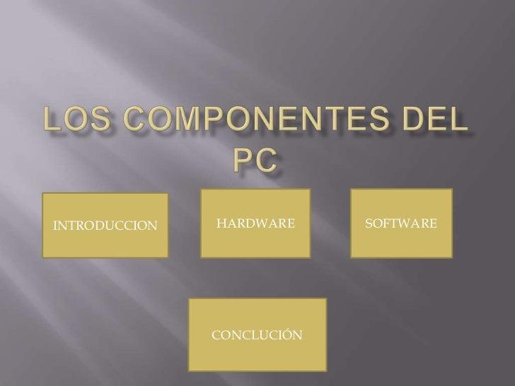 Los componentes del PC<br />HARDWARE<br />SOFTWARE<br />INTRODUCCION<br />CONCLUCIÓN<br />