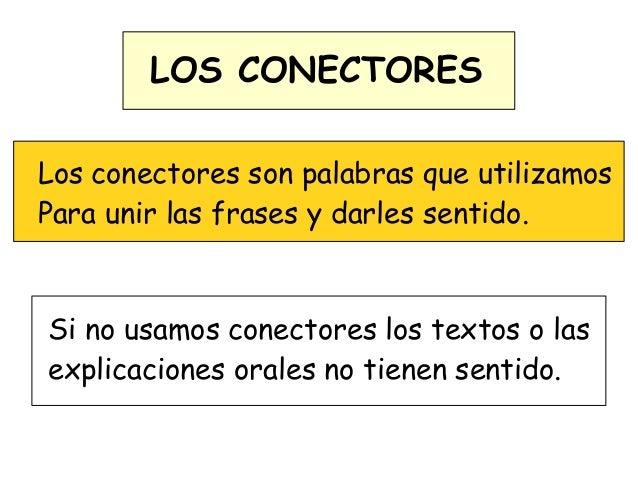 LOS CONECTORES Los conectores son palabras que utilizamos Para unir las frases y darles sentido. Si no usamos conectores l...