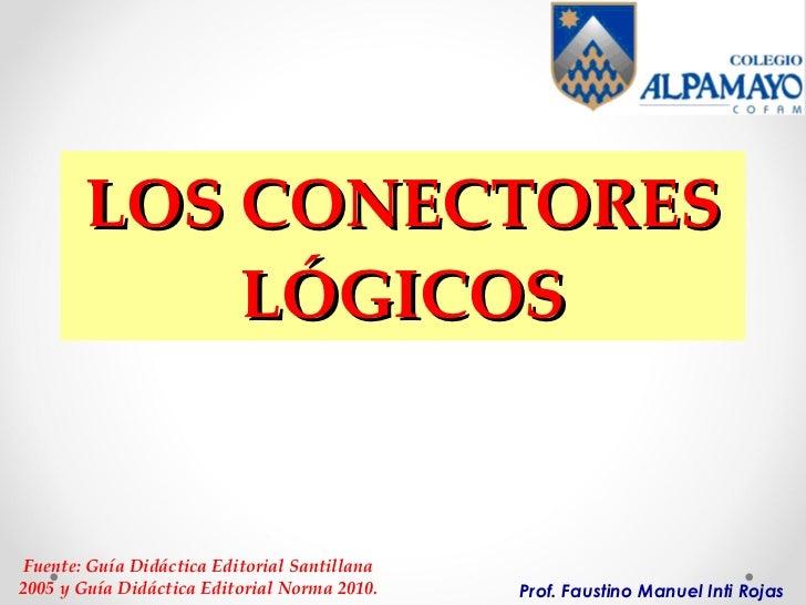 LOS CONECTORES LÓGICOS Prof. Faustino Manuel Inti Rojas Fuente: Guía Didáctica Editorial Santillana 2005 y Guía Didáctica ...