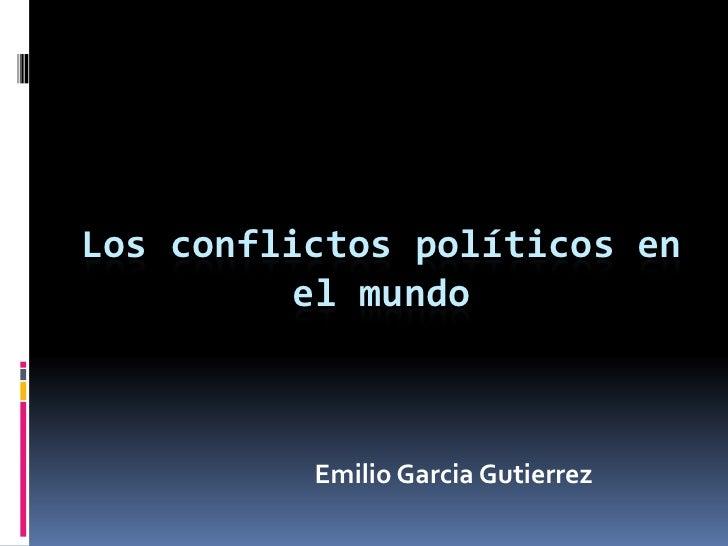 Los conflictos políticos en          el mundo          Emilio Garcia Gutierrez