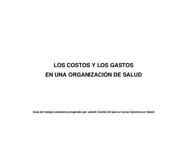 LOS COSTOS Y LOS GASTOS EN UNA ORGANIZACIÓN DE SALUD  Guía de trabajo autónomo preparado por Janeth Cecilia Gil para el cu...