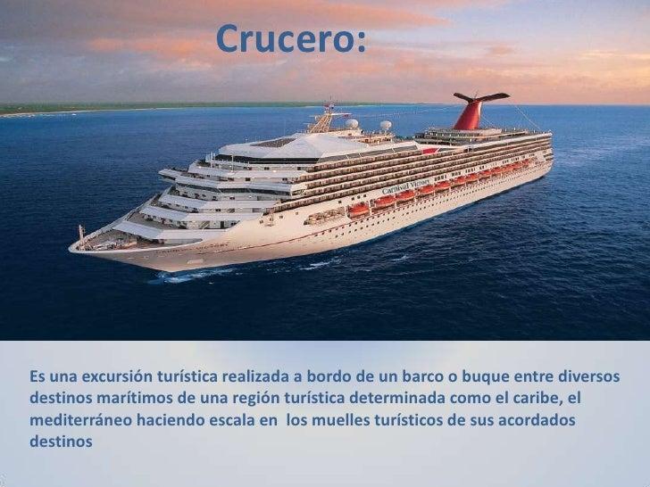 Crucero:Es una excursión turística realizada a bordo de un barco o buque entre diversosdestinos marítimos de una región tu...