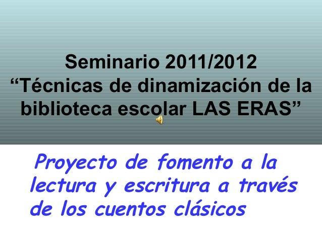 """Seminario 2011/2012""""Técnicas de dinamización de la biblioteca escolar LAS ERAS""""  Proyecto de fomento a la lectura y escrit..."""