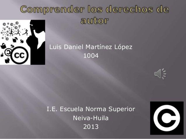 Luis Daniel Martínez López 1004 I.E. Escuela Norma Superior Neiva-Huila 2013