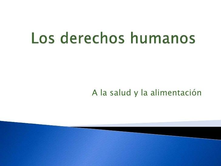 Los derechos humanos<br />A la salud y la alimentación<br />