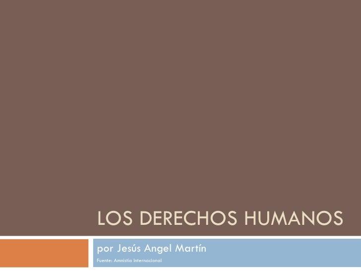 LOS DERECHOS HUMANOS por Jesús Angel Martín Fuente: Amnistía Internacional