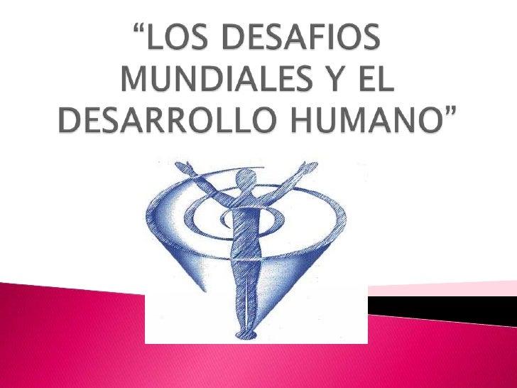 """""""LOS DESAFIOS MUNDIALES Y EL DESARROLLO HUMANO""""<br />"""