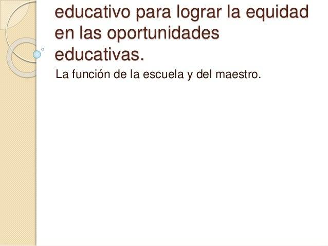 educativo para lograr la equidad  en las oportunidades  educativas.  La función de la escuela y del maestro.