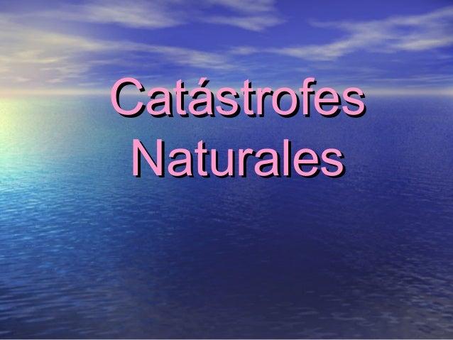 CatástrofesCatástrofes NaturalesNaturales