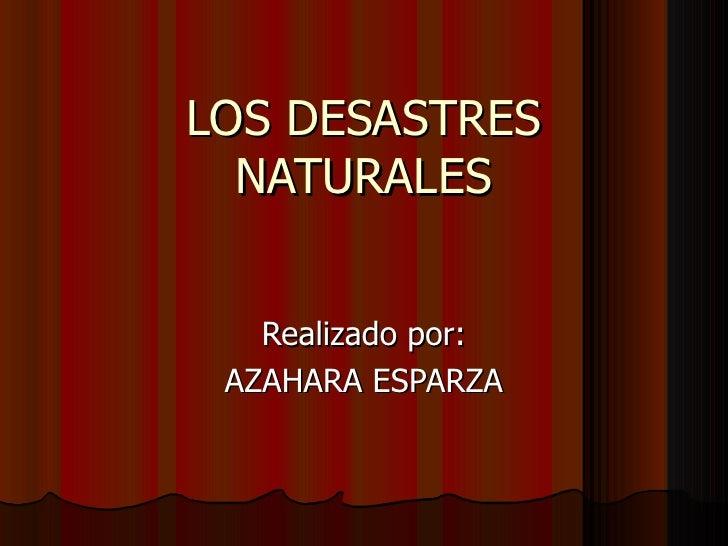 LOS DESASTRES  NATURALES   Realizado por: AZAHARA ESPARZA