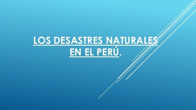 LOS DESASTRES NATURALES EN EL PERÚ.