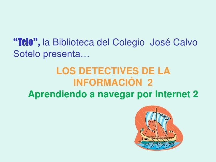 """""""Telo"""", la Biblioteca del Colegio José CalvoSotelo presenta…        LOS DETECTIVES DE LA            INFORMACIÓN 2   Aprend..."""