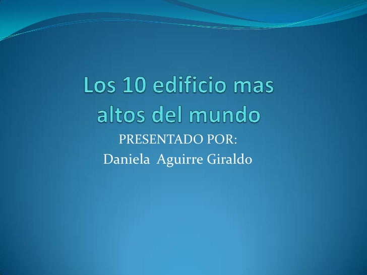 Los 10 edificio mas altos del mundo <br />PRESENTADO POR: <br />Daniela  Aguirre Giraldo<br />