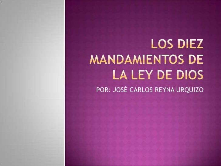 LOS DIEZ MANDAMIENTOS DE LA LEY DE DIOS<br />POR: JOSÈ CARLOS REYNA URQUIZO<br />