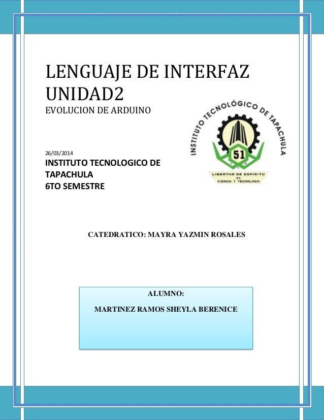 LENGUAJE DE INTERFAZ UNIDAD2 EVOLUCION DE ARDUINO 26/03/2014 INSTITUTO TECNOLOGICO DE TAPACHULA 6TO SEMESTRE CATEDRATICO: ...
