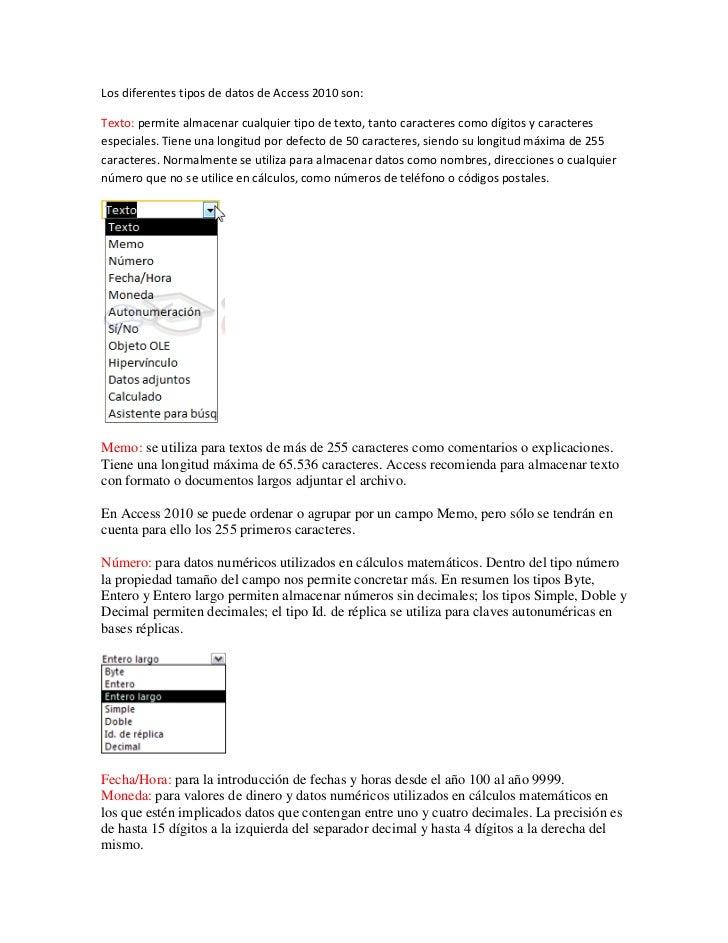 Los diferentes tipos de datos de Access 2010 son:Texto: permite almacenar cualquier tipo de texto, tanto caracteres como d...