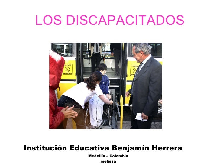 LOS DISCAPACITADOS <ul><li>Institución Educativa Benjamín Herrera </li></ul><ul><li>Medellín – Colombia </li></ul><ul><li>...