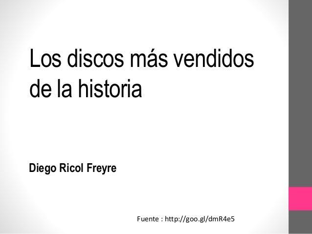 Los discos más vendidos  de la historia  Diego Ricol Freyre  Fuente : http://goo.gl/dmR4e5