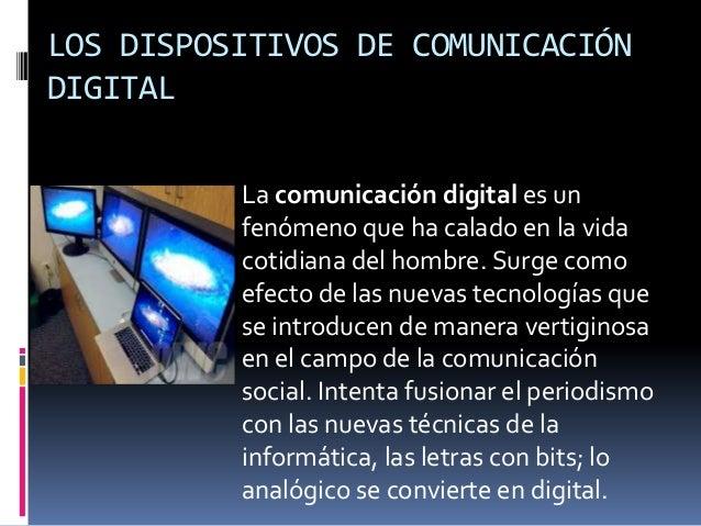 LOS DISPOSITIVOS DE COMUNICACIÓN DIGITAL La comunicación digital es un fenómeno que ha calado en la vida cotidiana del hom...