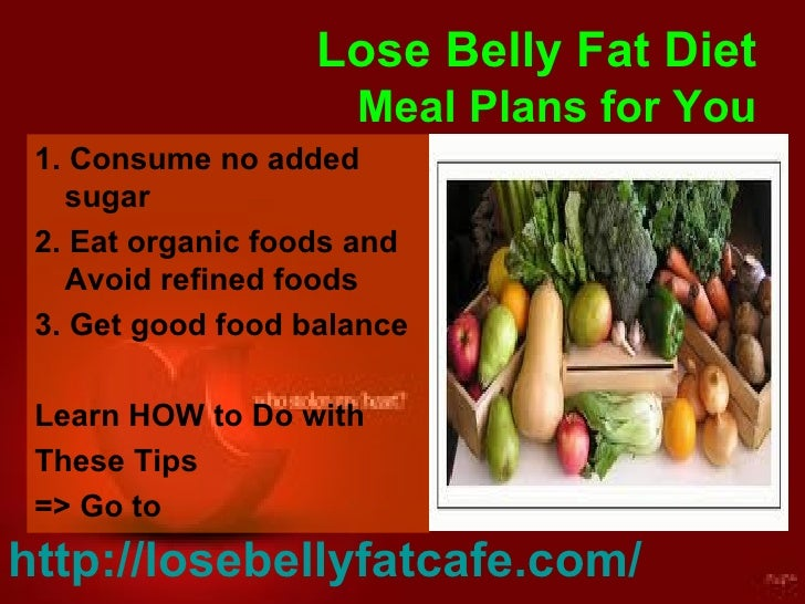 Lose Belly Fat Diet Meal Plans for You <ul><li>1. Consume no added sugar </li></ul><ul><li>2. Eat organic foods and Avoid ...