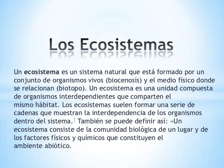 Un ecosistema es un sistema natural que está formado por unconjunto de organismos vivos (biocenosis) y el medio físico don...