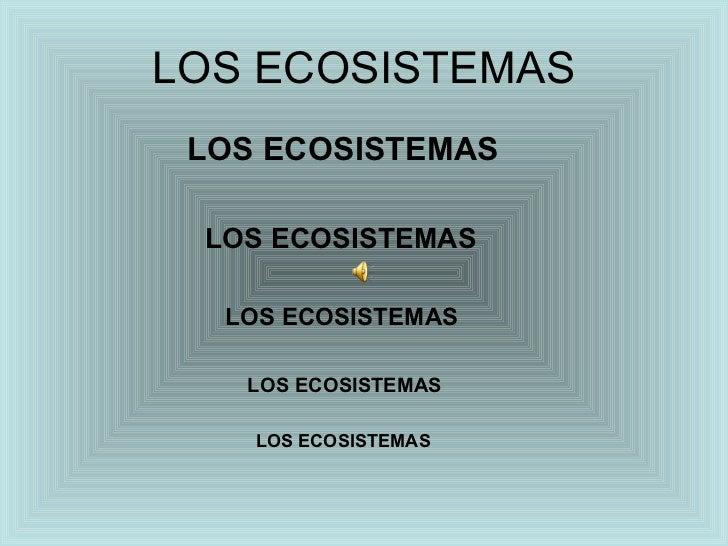 LOS ECOSISTEMAS <ul><li>LOS ECOSISTEMAS </li></ul><ul><li>LOS ECOSISTEMAS </li></ul><ul><li>LOS ECOSISTEMAS </li></ul><ul>...
