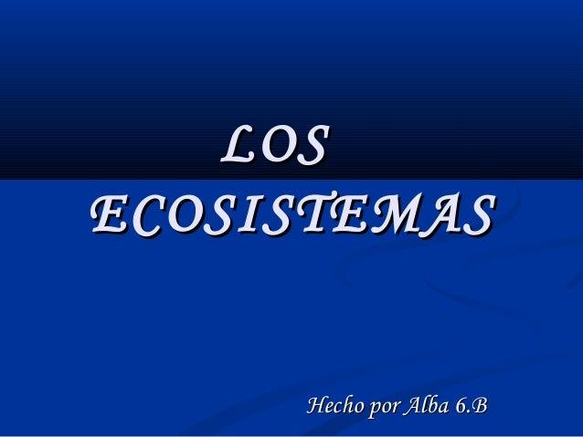 LOS ECOSISTEMAS Hecho por Alba 6.B