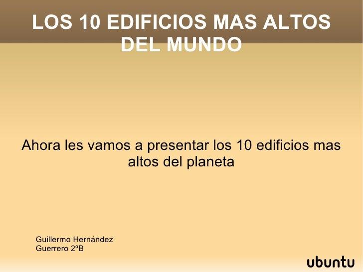 LOS 10 EDIFICIOS MAS ALTOS DEL MUNDO Ahora les vamos a presentar los 10 edificios mas altos del planeta Guillermo Hernánde...