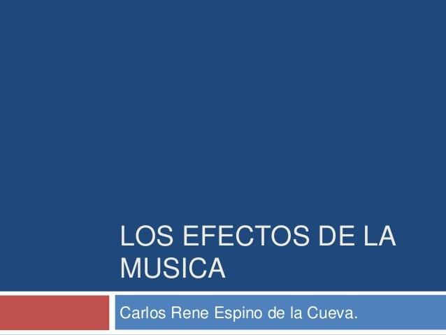LOS EFECTOS DE LA MUSICA Carlos Rene Espino de la Cueva.