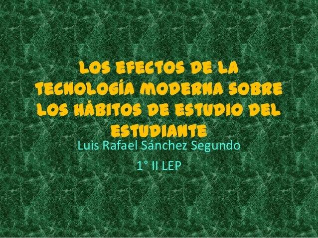 Los efectos de latecnología moderna sobrelos hábitos de estudio del        estudiante    Luis Rafael Sánchez Segundo      ...