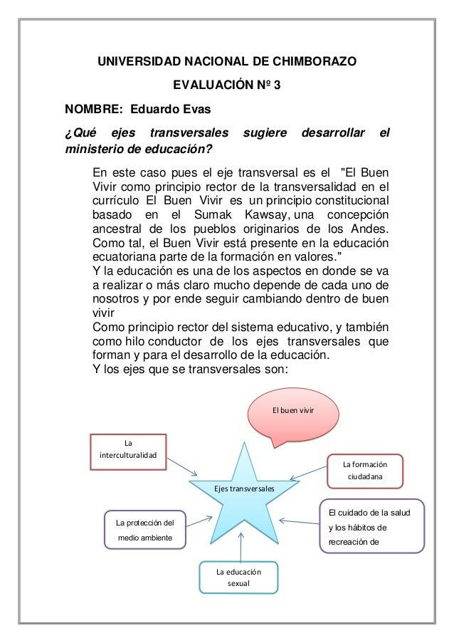 UNIVERSIDAD NACIONAL DE CHIMBORAZO EVALUACIÓN Nº 3 NOMBRE: Eduardo Evas ¿Qué ejes transversales sugiere desarrollar el min...