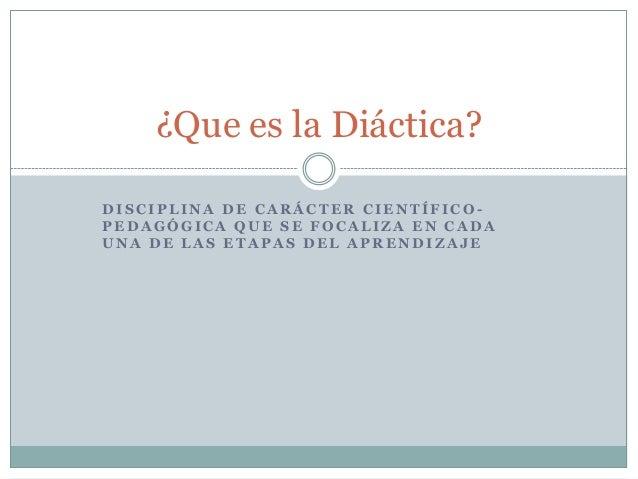 ¿Que es la Diáctica? DISCIPLINA DE CARÁCTER CIENTÍFICOPEDAGÓGICA QUE SE FOCALIZA EN CADA UNA DE LAS ETAPAS DEL APRENDIZAJE