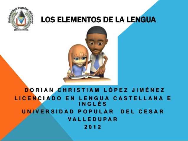 LOS ELEMENTOS DE LA LENGUA  DORIAN CHRISTIAM LÓPEZ JIMÉNEZLICENCIADO EN LENGUA CASTELLANA E               INGLÉS  UNIVERSI...