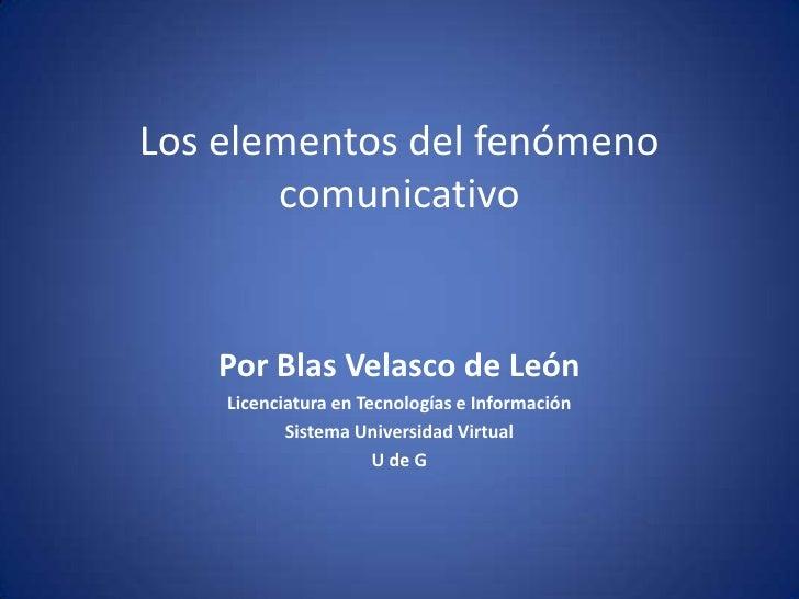 Los elementos del fenómenocomunicativo<br />Por Blas Velasco de León<br />Licenciatura en Tecnologías e Información<br />S...