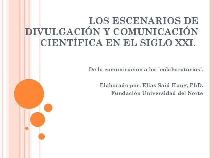 LOS ESCENARIOS DE DIVULGACIÓN Y COMUNICACIÓN CIENTÍFICA EN EL SIGLO XXI.  De la comunicación a los ¨colaboratorios¨. Elabo...