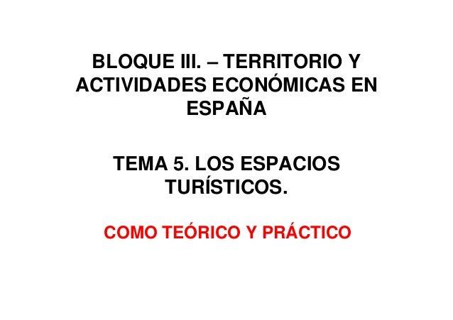 BLOQUE III. – TERRITORIO YACTIVIDADES ECONÓMICAS ENESPAÑATEMA 5. LOS ESPACIOSTURÍSTICOS.COMO TEÓRICO Y PRÁCTICO