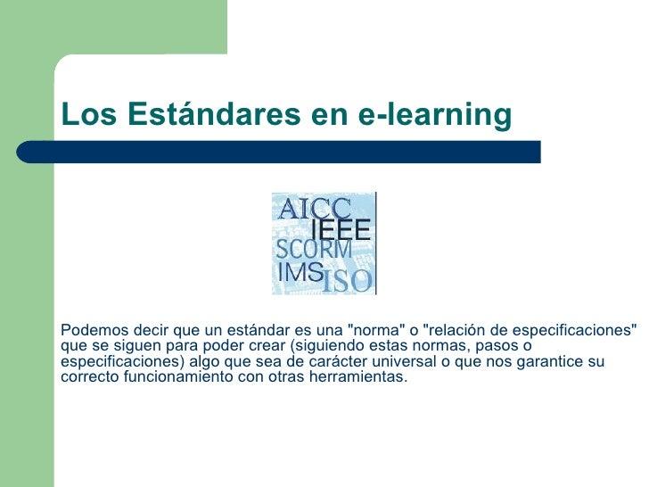 """Los Estándares en e-learning Podemos decir que un estándar es una """"norma"""" o """"relación de especificaciones&q..."""