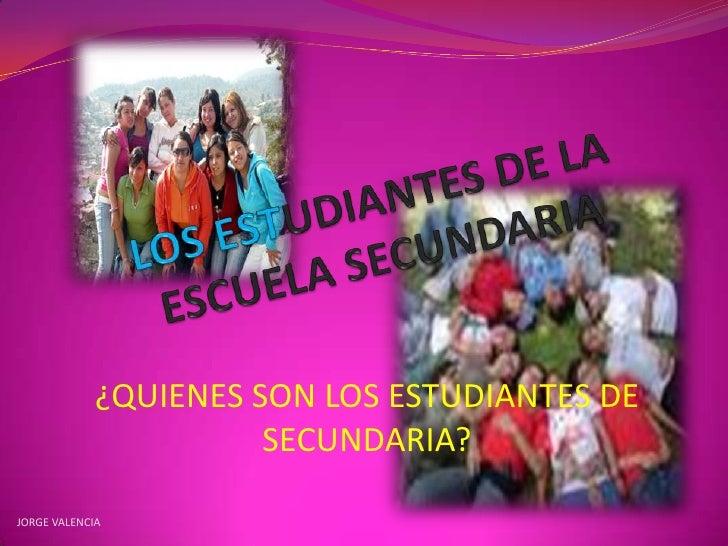 LOS ESTUDIANTES DE LA ESCUELA SECUNDARIA<br />¿QUIENES SON LOS ESTUDIANTES DE SECUNDARIA?<br />JORGE VALENCIA<br />