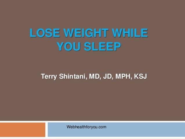 LOSE WEIGHT WHILEYOU SLEEPTerry Shintani, MD, JD, MPH, KSJWebhealthforyou.com