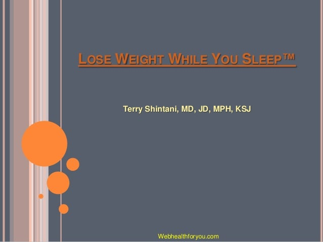 LOSE WEIGHT WHILE YOU SLEEP™ Terry Shintani, MD, JD, MPH, KSJ Webhealthforyou.com