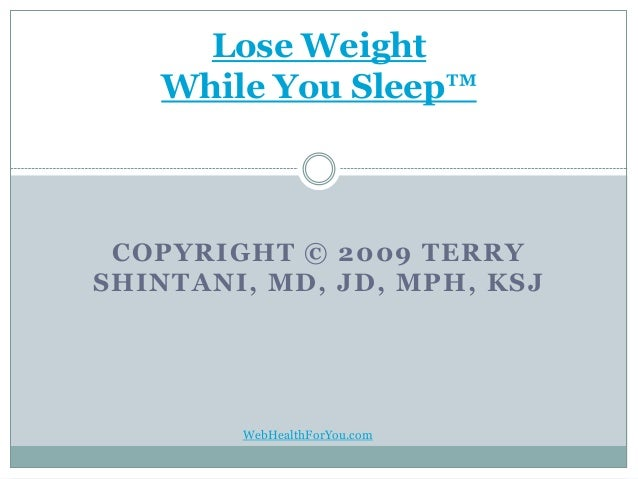 COPYRIGHT © 2009 TERRY SHINTANI, MD, JD, MPH, KSJ Lose Weight While You Sleep™ WebHealthForYou.com