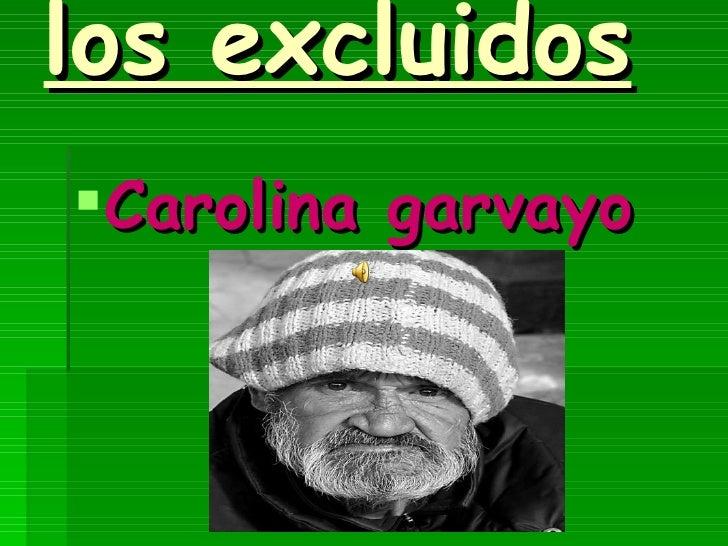 los excluidos <ul><li>Carolina garvayo </li></ul>
