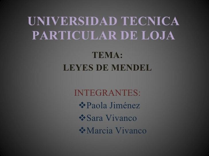UNIVERSIDAD TECNICA PARTICULAR DE LOJA <ul><li>TEMA: </li></ul><ul><li>LEYES DE MENDEL </li></ul><ul><li>INTEGRANTES: </li...